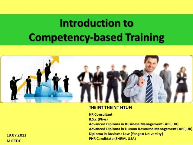 Introduction to Competency-based Training  THEINT THEINT HTUN  19.07.2013 MICTDC  HR Consultant B.S.c (Phys) Advanced Dipl...