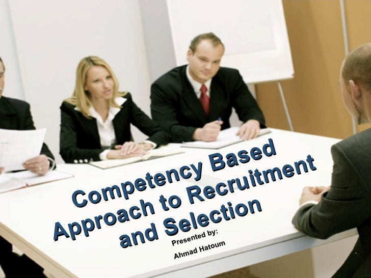 Competency Based  Approach to Recruitment and Selection Presented by:  Ahmad Hatoum