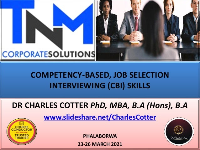 COMPETENCY-BASED, JOB SELECTION INTERVIEWING (CBI) SKILLS DR CHARLES COTTER PhD, MBA, B.A (Hons), B.A www.slideshare.net/C...