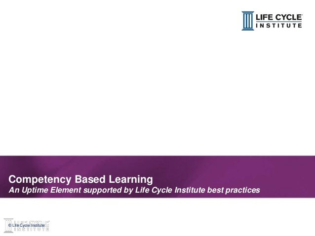 1© Life Cycle Institute© Life Cycle Institute Competency Based Learning An Uptime Element supported by Life Cycle Institut...