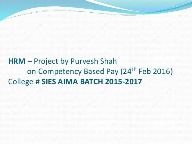 HRM – Project by Purvesh Shah on Competency Based Pay (24th Feb 2016) College # SIES AIMA BATCH 2015-2017