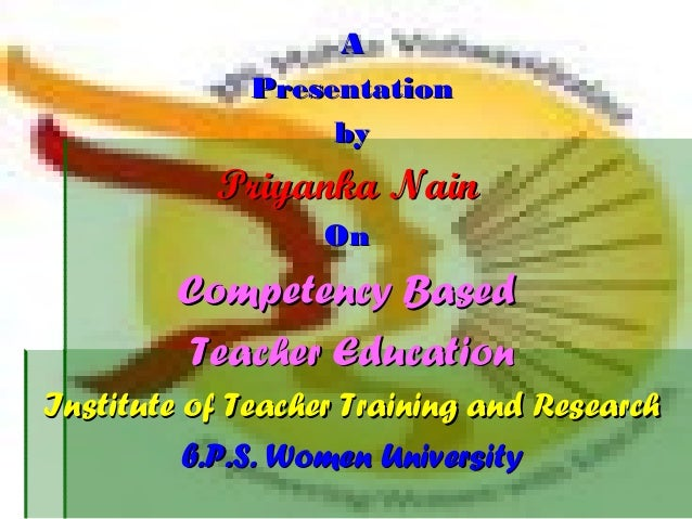 AA PresentationPresentation byby Priyanka NainPriyanka Nain OnOn Competency BasedCompetency Based Teacher EducationTeacher...