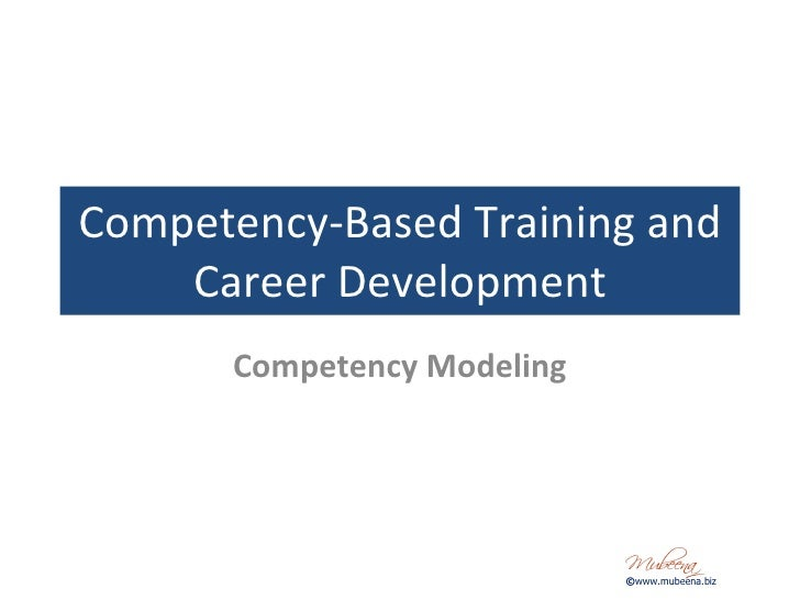 Competency-Based Training and Career Development Competency Modeling © www.mubeena.biz