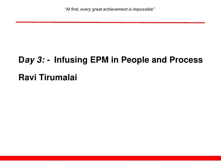 """At first, every great achievement is impossible""     Day 3: - Infusing EPM in People and Process  Ravi Tirumalai"