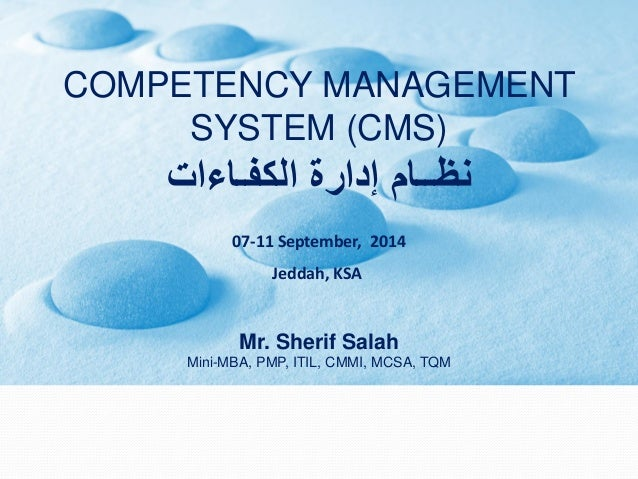 COMPETENCY MANAGEMENT SYSTEM (CMS)  نظــام إدارة الكفـاءات  07-11 September, 2014  Jeddah, KSA  Mr. Sherif SalahMini-MBA, ...