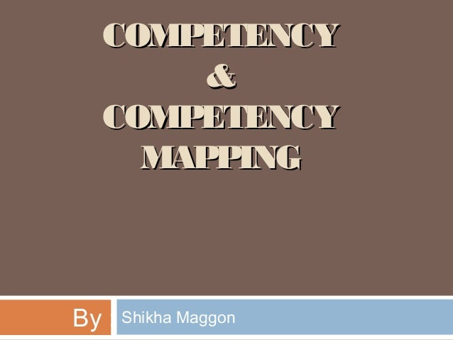 COMPETENCYCOMPETENCY && COMPETENCYCOMPETENCY MAPPINGMAPPING By : Shikha Maggon