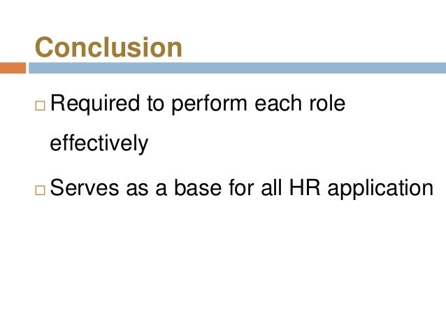 Conclusion   Required to perform each role    effectively   Serves as a base for all HR application