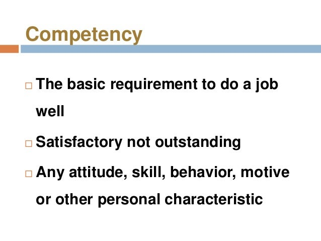 Competency   The basic requirement to do a job    well   Satisfactory not outstanding   Any attitude, skill, behavior, ...