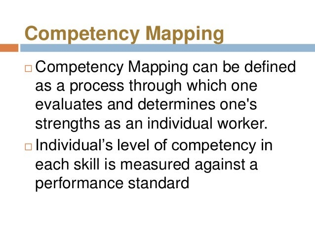 Competency Mapping Competency Mapping can be defined  as a process through which one  evaluates and determines ones  stre...