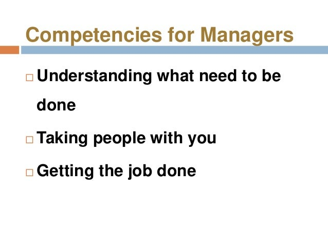 Competencies for Managers   Understanding what need to be    done   Taking people with you   Getting the job done