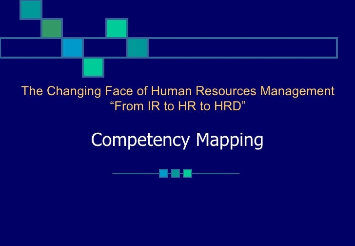 """The Changing Face of Human Resources Management              """"From IR to HR to HRD""""          Competency Mapping"""