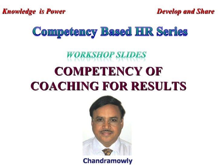 COMPETENCY OF COACHING FOR RESULTS Knowledge  is Power  Develop and Share