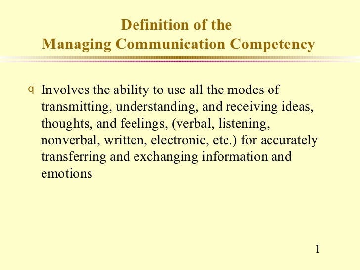 Definition of the    Managing Communication Competencyq   Involves the ability to use all the modes of    transmitting, un...