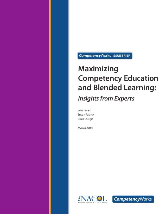 WRITTEN by: Susan Patrick Chris Sturgis March 2015 Maximizing Competency Education and Blended Learning: Insights from Exp...