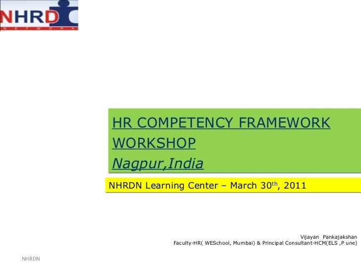 HR COMPETENCY FRAMEWORK WORKSHOP Nagpur,India NHRDN Learning Center – March 30 th , 2011 Vijayan  Pankajakshan Faculty-HR(...