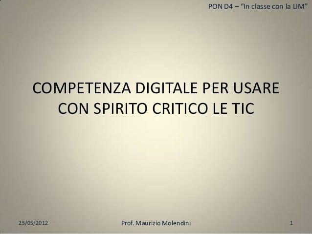 """PON D4 – """"In classe con la LIM""""COMPETENZA DIGITALE PER USARECON SPIRITO CRITICO LE TIC25/05/2012 1Prof. Maurizio Molendini"""