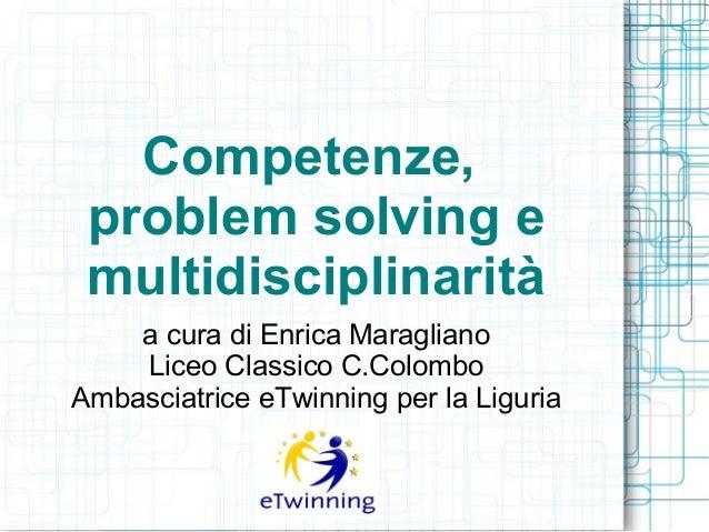 Competenze, problem solving e multidisciplinarità a cura di Enrica Maragliano Liceo Classico C.Colombo Ambasciatrice eTwin...