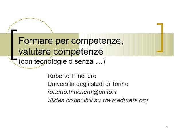 1  Formare per competenze,  valutare competenze  (con tecnologie o senza …)  Roberto Trinchero  Università degli studi di ...