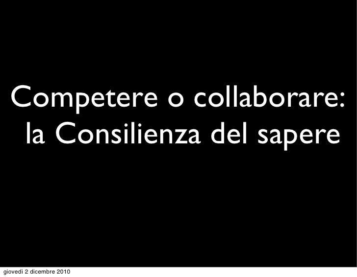 Competere o collaborare:   la Consilienza del saperegiovedì 2 dicembre 2010