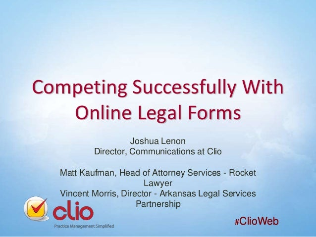 Competing Successfully With Online Legal Forms Joshua Lenon Director, Communications at Clio Matt Kaufman, Head of Attorne...