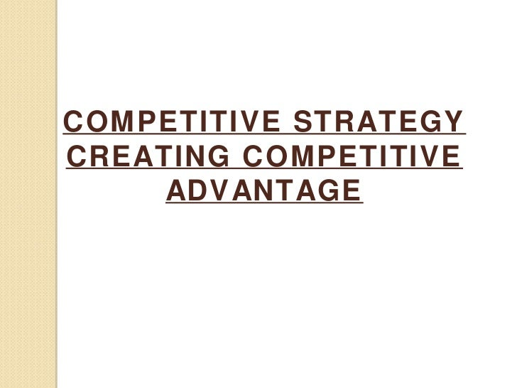 COMPETITIVE STRATEGYCREATING COMPETITIVE     ADVANTAGE