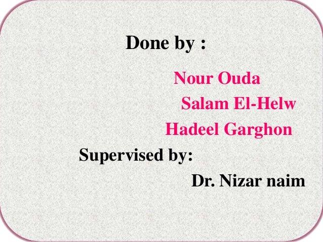 Done by :            Nour Ouda             Salam El-Helw          Hadeel GarghonSupervised by:              Dr. Nizar naim