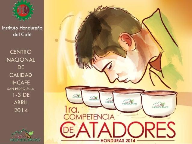 Instituto Hondureño del Café CENTRO NACIONAL DE CALIDAD IHCAFE SAN PEDRO SULA 1-3 DE ABRIL 2014
