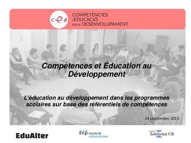 24 septembre 2015 Compétences et Éducation au Développement L'éducation au développement dans les programmes scolaires sur...
