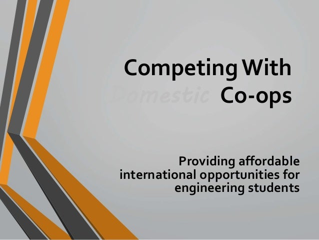 Competing With  Domestic Co-ops  Providing affordable  international opportunities for  engineering students