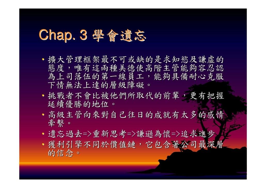 Chap. 3 學會遺忘 ‧擴大管理框架最不可或缺的是求知慾及謙虛的  態度,唯有這兩種美德使高階主管能夠容忍認  為上司落伍的第一線員工,能夠具備耐心克服  下情無法上達的層級障礙。 ‧挑戰者不會比被他們所取代的前輩,更有把握  延續優勝的地...