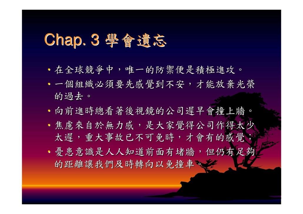 Chap. 3 學會遺忘 ‧在全球競爭中,唯一的防禦便是積極進攻。 ‧一個組織必須要先感覺到不安,才能放棄光榮  的過去。 ‧向前進時總看著後視鏡的公司遲早會撞上牆。 ‧焦慮來自於無力感,是大家覺得公司作得太少  太遲,重大事故已不可免時,才會...