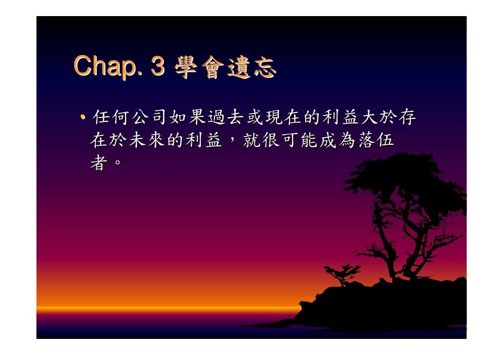 Chap. 3 學會遺忘 ‧任何公司如果過去或現在的利益大於存  在於未來的利益,就很可能成為落伍  者。