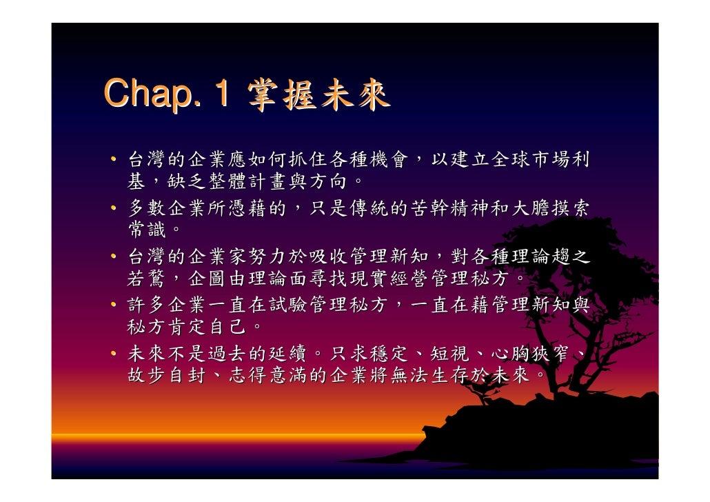 Chap. 1 掌握未來 ‧ 台灣的企業應如何抓住各種機會,以建立全球市場利   基,缺乏整體計畫與方向。 ‧ 多數企業所憑藉的,只是傳統的苦幹精神和大膽摸索   常識。 ‧ 台灣的企業家努力於吸收管理新知,對各種理論趨之   若鶩,企圖由理論...