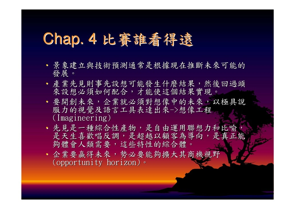 Chap. 4 比賽誰看得遠 ‧ 景象建立與技術預測通常是根據現在推斷未來可能的   發展。 ‧ 產業先見則事先設想可能發生什麼結果,然後回過頭   來設想必須如何配合,才能使這個結果實現。 ‧ 要開創未來,企業就必須對想像中的未來,以極具說 ...
