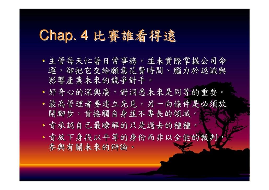 Chap. 4 比賽誰看得遠 ‧主管每天忙著日常事務,並未實際掌握公司命  運,卻把它交給願意花費時間、腦力於認識與  影響產業未來的競爭對手。 ‧好奇心的深與廣,對洞悉未來是同等的重要。 ‧最高管理者要建立先見,另一向條件是必須放  開腳步,...