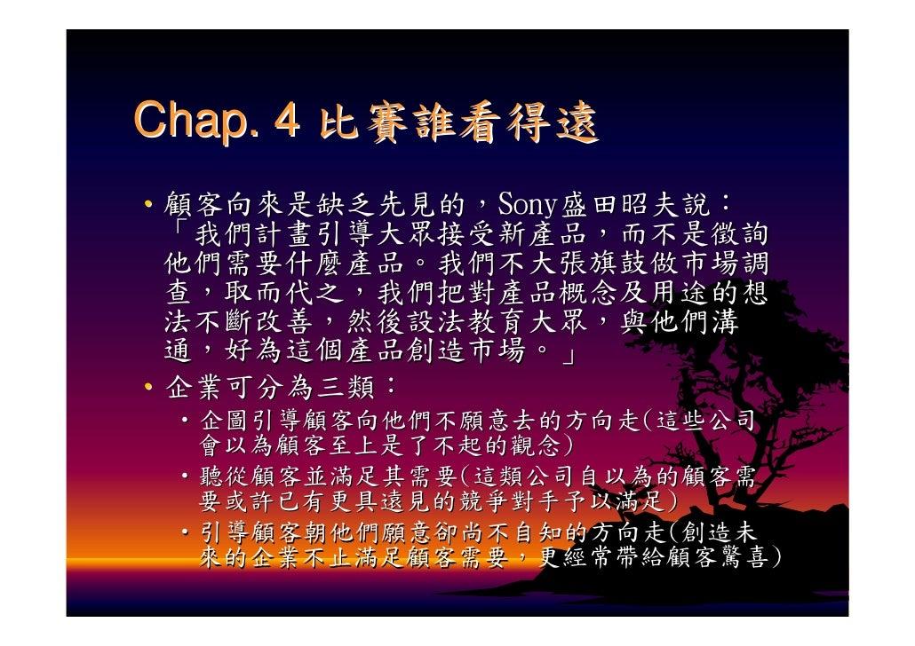 Chap. 4 比賽誰看得遠 ‧顧客向來是缺乏先見的,Sony盛田昭夫說:  「我們計畫引導大眾接受新產品,而不是徵詢  他們需要什麼產品。我們不大張旗鼓做市場調  查,取而代之,我們把對產品概念及用途的想  法不斷改善,然後設法教育大眾,與他...
