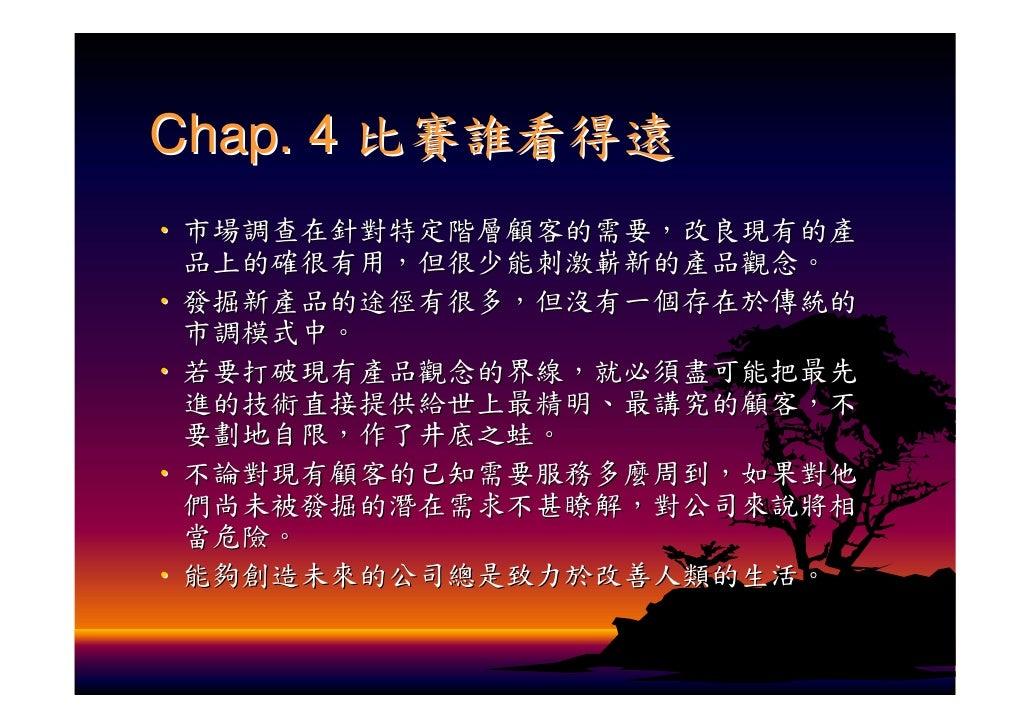 Chap. 4 比賽誰看得遠 ‧ 市場調查在針對特定階層顧客的需要,改良現有的產   品上的確很有用,但很少能刺激嶄新的產品觀念。 ‧ 發掘新產品的途徑有很多,但沒有一個存在於傳統的   市調模式中。 ‧ 若要打破現有產品觀念的界線,就必須盡可...
