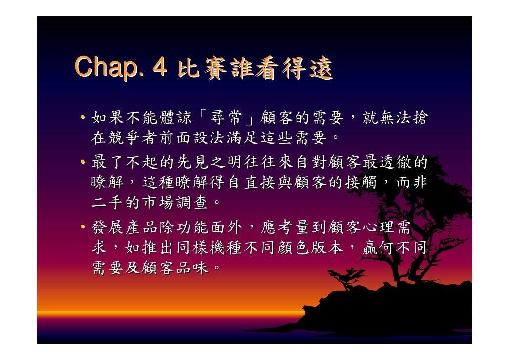 Chap. 4 比賽誰看得遠 ‧如果不能體諒「尋常」顧客的需要,就無法搶  在競爭者前面設法滿足這些需要。 ‧最了不起的先見之明往往來自對顧客最透徹的  瞭解,這種瞭解得自直接與顧客的接觸,而非  二手的市場調查。 ‧發展產品除功能面外,應考量...