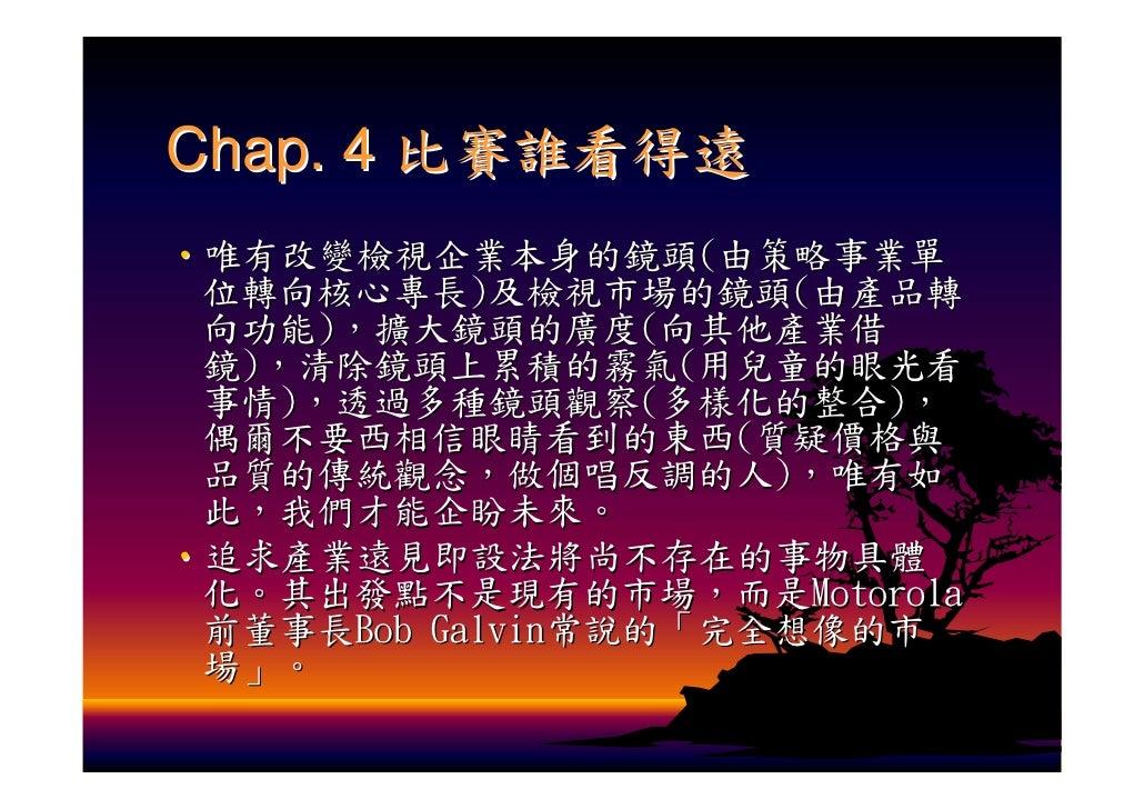 Chap. 4 比賽誰看得遠 ‧唯有改變檢視企業本身的鏡頭(由策略事業單  位轉向核心專長)及檢視市場的鏡頭(由產品轉  向功能),擴大鏡頭的廣度(向其他產業借  鏡),清除鏡頭上累積的霧氣(用兒童的眼光看  事情),透過多種鏡頭觀察(多樣化的...