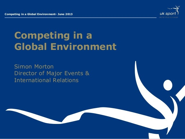 Presentation Title – 01 Month 2013Competing in a Global Environment- June 2013Competing in aGlobal EnvironmentSimon Morton...
