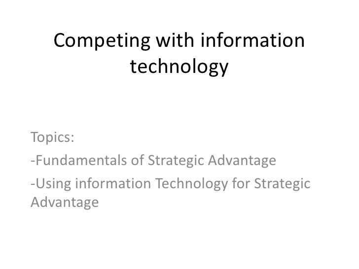 Competing with information          technologyTopics:-Fundamentals of Strategic Advantage-Using information Technology for...