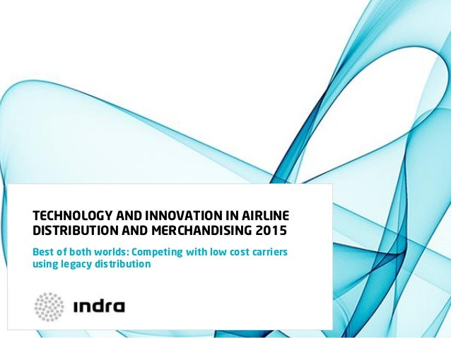 TECHNOLOGY AND INNOVATION IN AIRLINE DISTRIBUTION AND MERCHANDISING 2015 Best of both worlds: Competing with low cost carr...