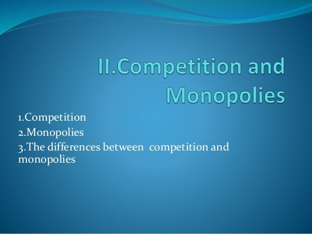 1.Competition 2.Monopolies 3.The differences between competition and monopolies