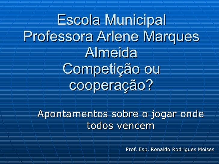 Escola Municipal Professora Arlene Marques Almeida Competição ou cooperação? Apontamentos sobre o jogar onde todos vencem ...