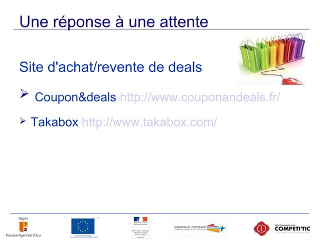 Une réponse à une attente Site d'achat/revente de deals  Coupon&deals http://www.couponandeals.fr/  Takabox http://www.t...
