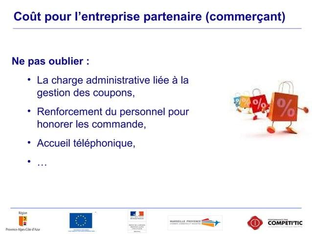 Coût pour l'entreprise partenaire (commerçant) Ne pas oublier : • La charge administrative liée à la gestion des coupons, ...