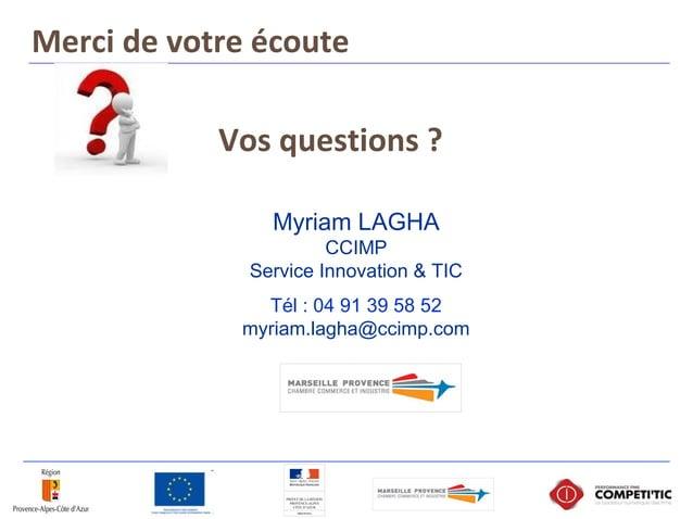 Vos questions ? Merci de votre écoute Myriam LAGHA CCIMP Service Innovation & TIC Tél : 04 91 39 58 52 myriam.lagha@ccimp....