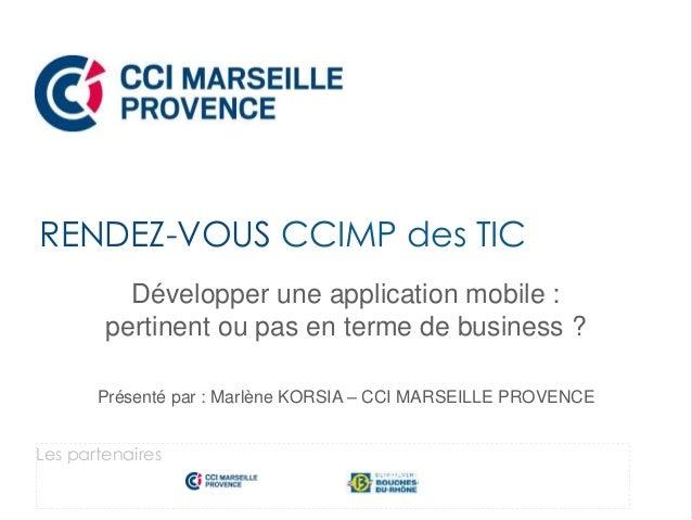 Développer une application mobile : pertinent ou pas en terme de business ? Présenté par : Marlène KORSIA – CCI MARSEILLE ...