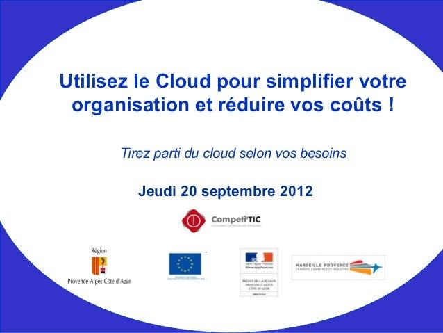 Jeudi 20 septembre 2012 Utilisez le Cloud pour simplifier votre organisation et réduire vos coûts ! Tirez parti du cloud s...