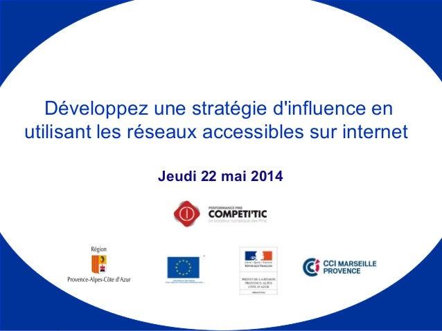 Jeudi 22 mai 2014 Développez une stratégie d'influence en utilisant les réseaux accessibles sur internet